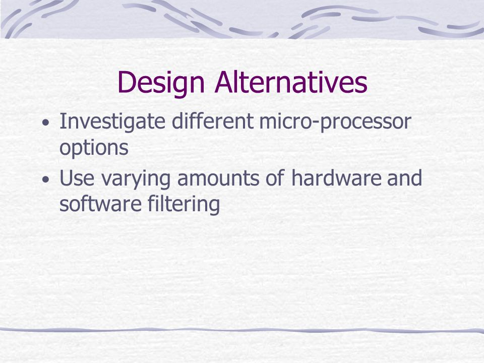 Design Alternatives Investigate different micro-processor options Use varying amounts of hardware and software filtering