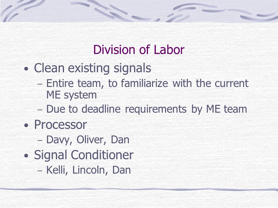 Division of Labor Clean existing signals – Entire team, to familiarize with the current ME system – Due to deadline requirements by ME team Processor