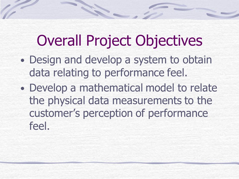 Overall Project Objectives Design and develop a system to obtain data relating to performance feel. Develop a mathematical model to relate the physica