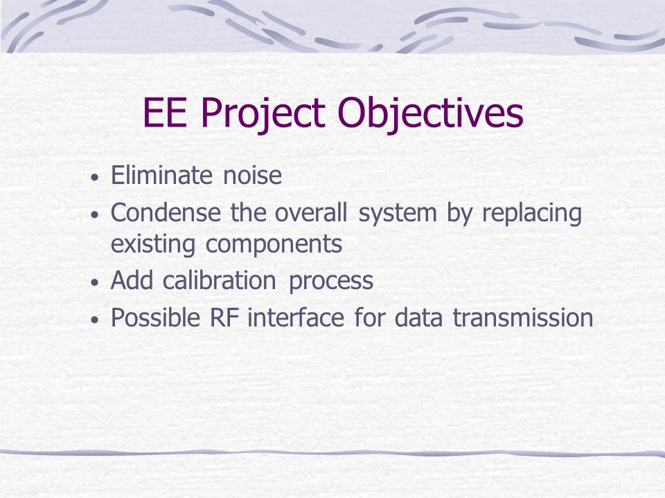 EE Project Objectives Eliminate noise Condense the overall system by replacing existing components Add calibration process Possible RF interface for data transmission