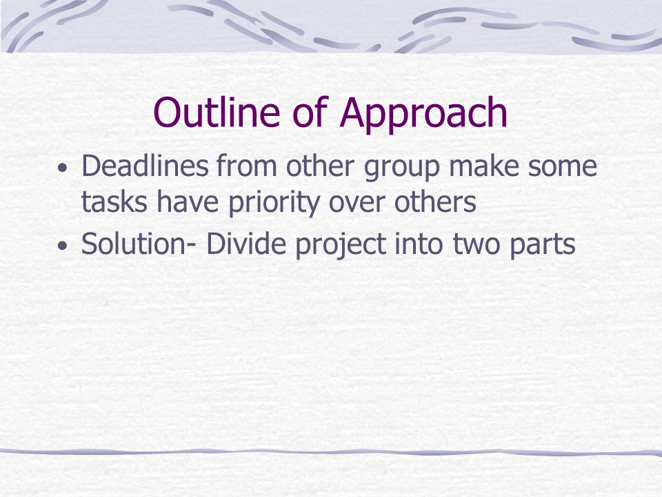 Outline of Approach Deadlines from other group make some tasks have priority over others Solution- Divide project into two parts