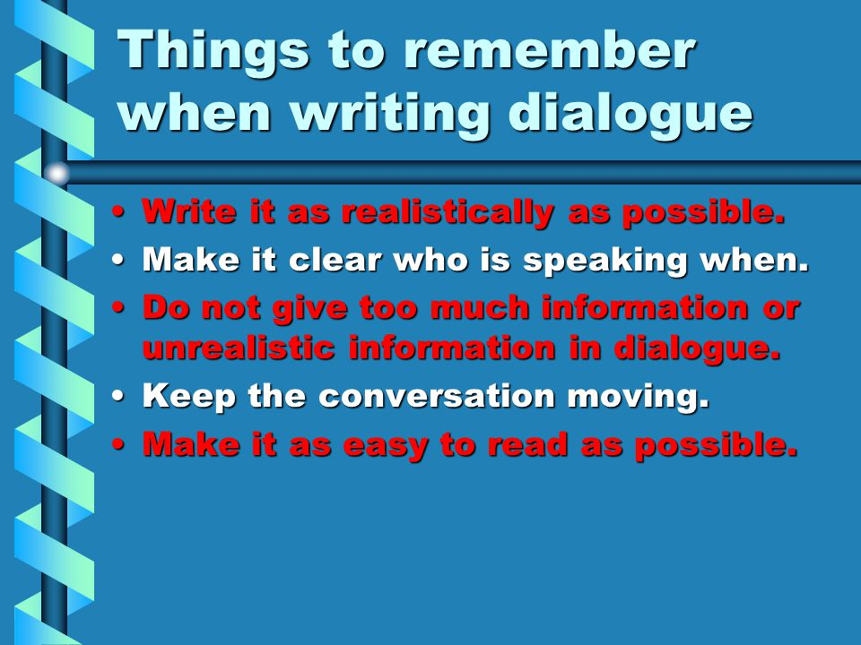 Things to remember when writing dialogue Write it as realistically as possible.Write it as realistically as possible.