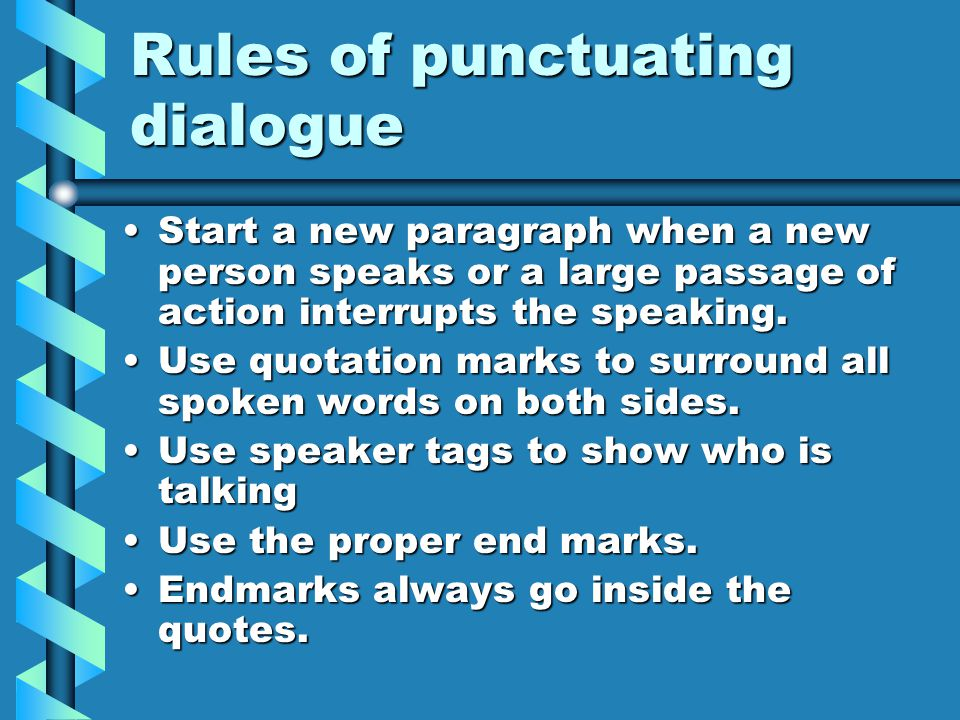 Rules of punctuating dialogue Start a new paragraph when a new person speaks or a large passage of action interrupts the speaking.Start a new paragrap