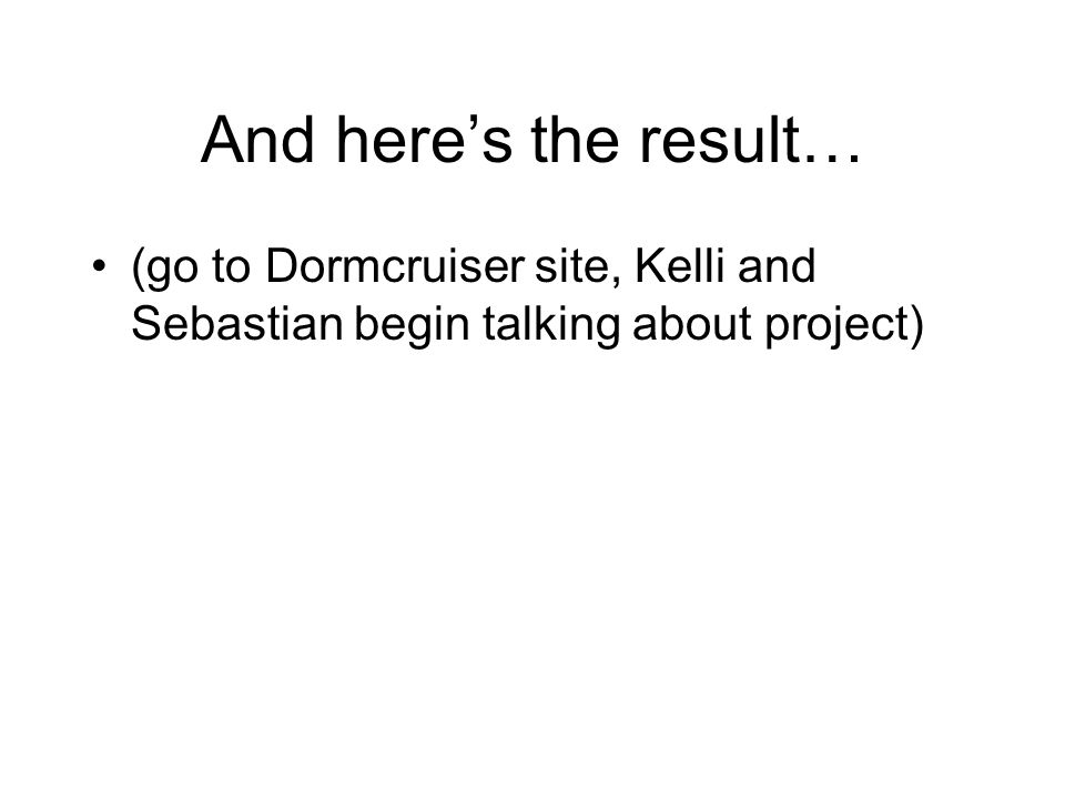 And here's the result… (go to Dormcruiser site, Kelli and Sebastian begin talking about project)