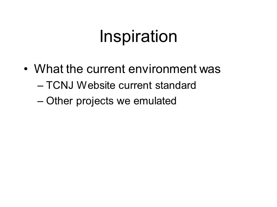 Inspiration What the current environment was –TCNJ Website current standard –Other projects we emulated