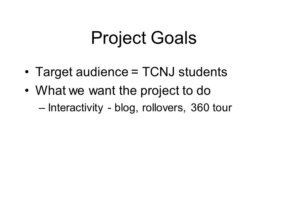 Project Goals Target audience = TCNJ students What we want the project to do –Interactivity - blog, rollovers, 360 tour