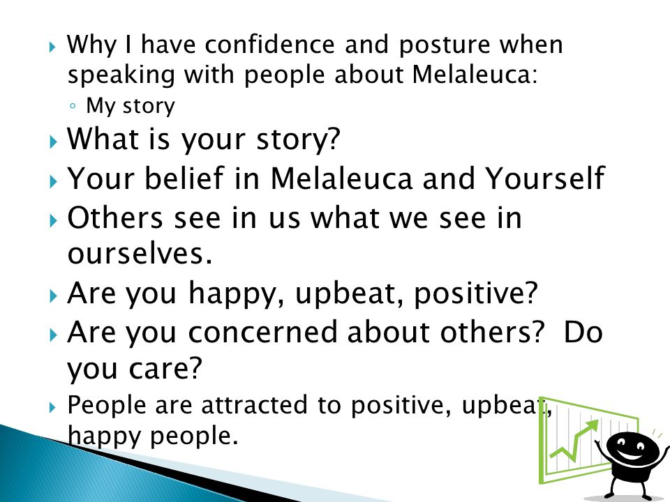 Why I have confidence and posture when speaking with people about Melaleuca: ◦ My story  What is your story.