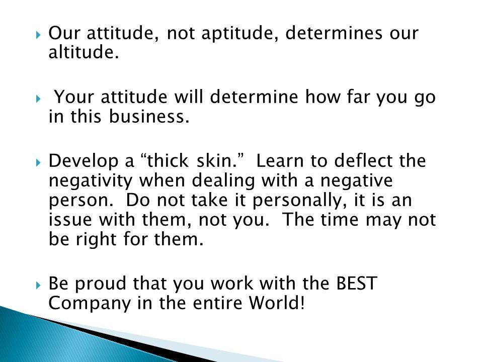  Our attitude, not aptitude, determines our altitude.