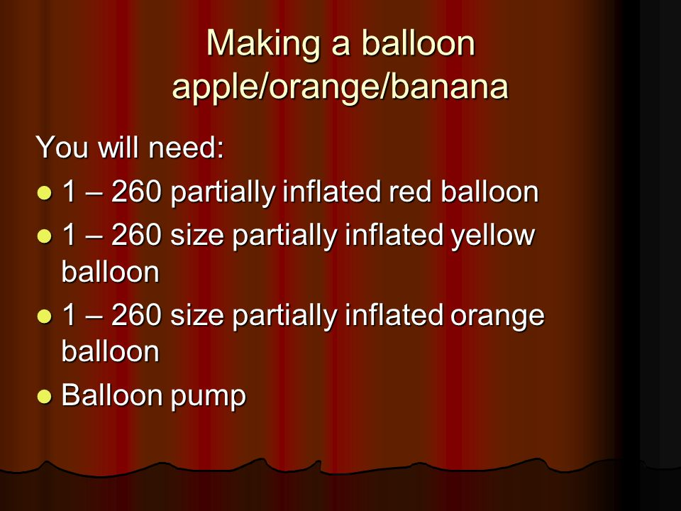 Making a balloon apple/orange/banana You will need: 1 – 260 partially inflated red balloon 1 – 260 partially inflated red balloon 1 – 260 size partial