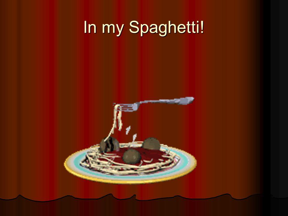 In my Spaghetti!