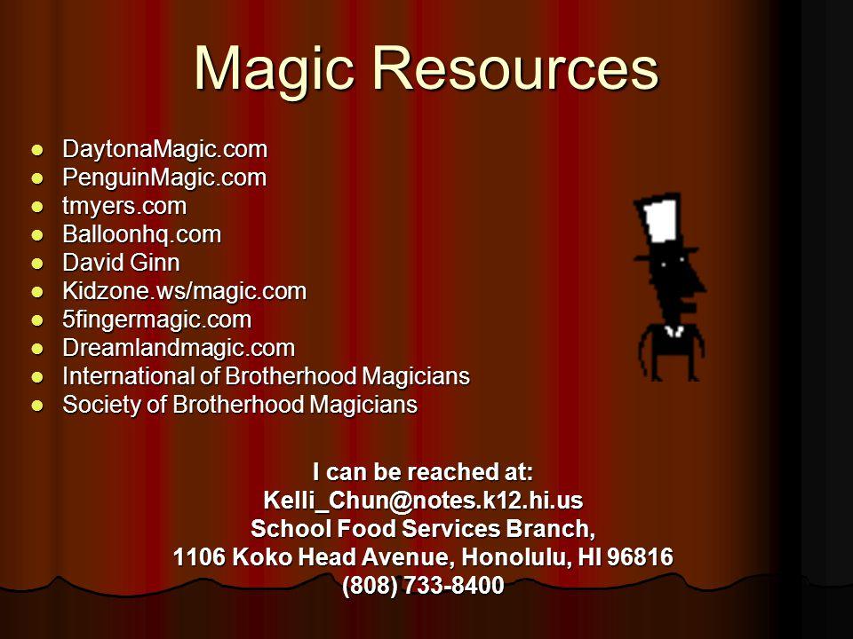 Magic Resources DaytonaMagic.com DaytonaMagic.com PenguinMagic.com PenguinMagic.com tmyers.com tmyers.com Balloonhq.com Balloonhq.com David Ginn David Ginn Kidzone.ws/magic.com Kidzone.ws/magic.com 5fingermagic.com 5fingermagic.com Dreamlandmagic.com Dreamlandmagic.com International of Brotherhood Magicians International of Brotherhood Magicians Society of Brotherhood Magicians Society of Brotherhood Magicians I can be reached at: Kelli_Chun@notes.k12.hi.us School Food Services Branch, 1106 Koko Head Avenue, Honolulu, HI 96816 (808) 733-8400
