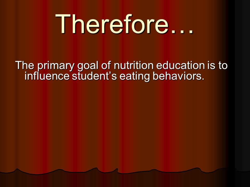 Therefore… The primary goal of nutrition education is to influence student's eating behaviors.