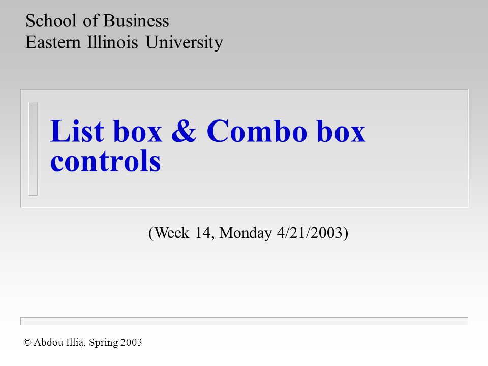 List box & Combo box controls School of Business Eastern Illinois University © Abdou Illia, Spring 2003 (Week 14, Monday 4/21/2003)