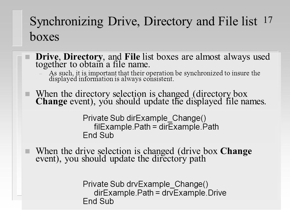 17 Synchronizing Drive, Directory and File list boxes n Drive, Directory, and File list boxes are almost always used together to obtain a file name.