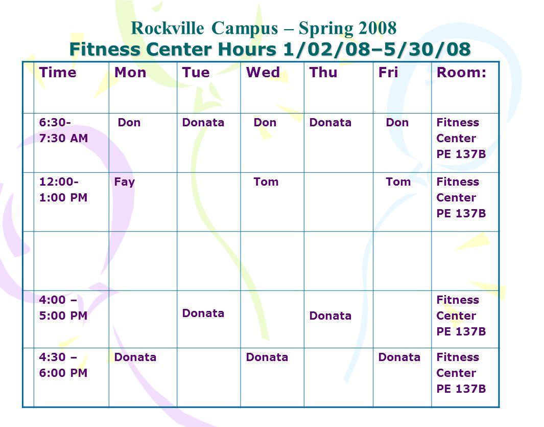 Fitness Center Hours 1/02/08–5/30/08 Rockville Campus – Spring 2008 TimeMonTueWedThuFriRoom: 6:30- 7:30 AM DonDonata DonDonata DonFitness Center PE 137B 12:00- 1:00 PM Fay Tom Fitness Center PE 137B 4:00 – 5:00 PM Donata Donata Fitness Center PE 137B 4:30 – 6:00 PM Donata Fitness Center PE 137B