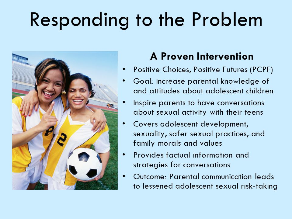Responding to the Problem A Proven Intervention Positive Choices, Positive Futures (PCPF) Goal: increase parental knowledge of and attitudes about ado