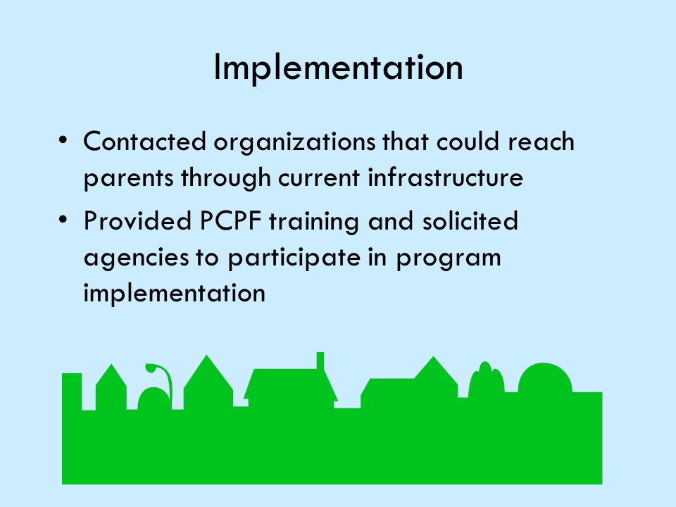 Implementation Contacted organizations that could reach parents through current infrastructure Provided PCPF training and solicited agencies to partic