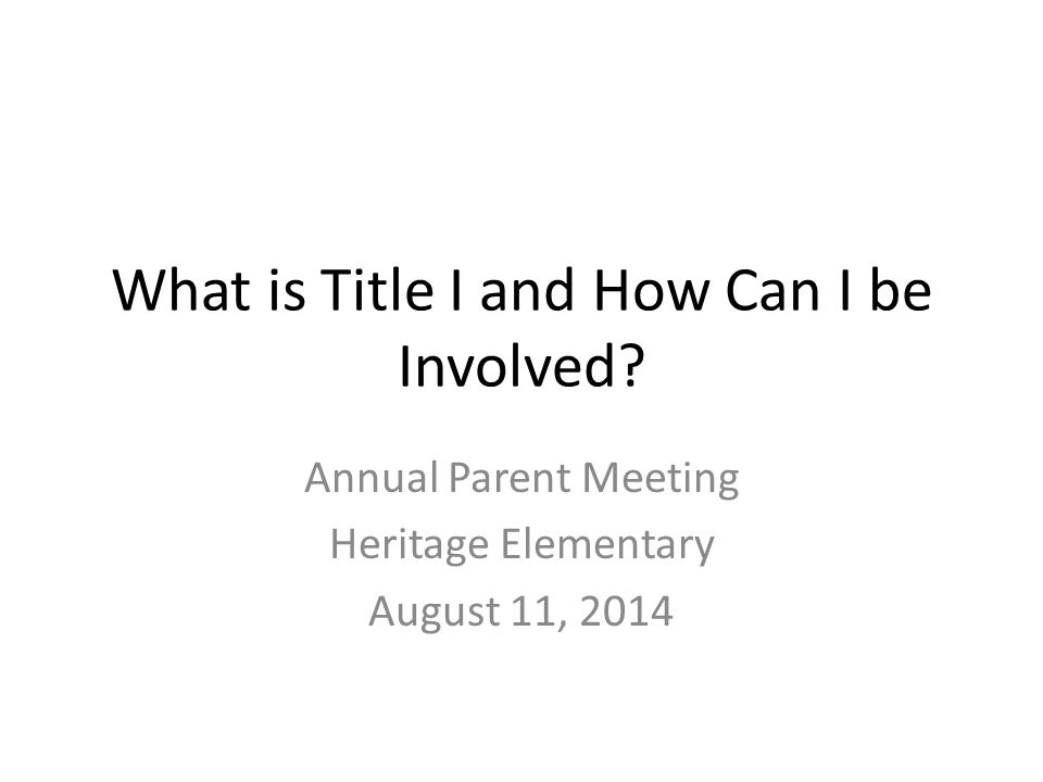 What is Title I and How Can I be Involved? Annual Parent Meeting Heritage Elementary August 11, 2014