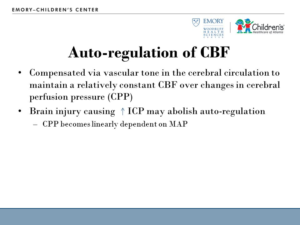 Auto-regulation of CBF Compensated via vascular tone in the cerebral circulation to maintain a relatively constant CBF over changes in cerebral perfusion pressure (CPP) Brain injury causing ICP may abolish auto-regulation –CPP becomes linearly dependent on MAP