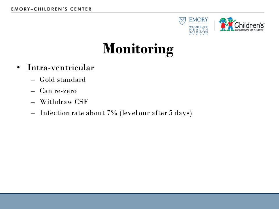 Monitoring Intra-ventricular –Gold standard –Can re-zero –Withdraw CSF –Infection rate about 7% (level our after 5 days)
