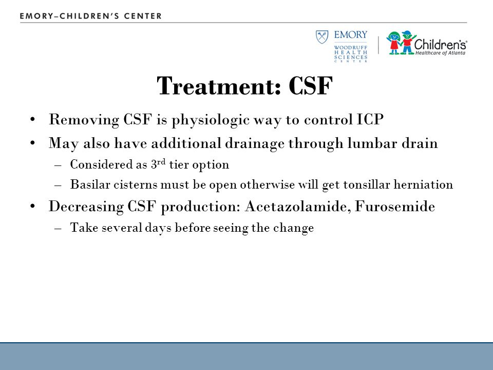 Treatment: CSF Removing CSF is physiologic way to control ICP May also have additional drainage through lumbar drain –Considered as 3 rd tier option –Basilar cisterns must be open otherwise will get tonsillar herniation Decreasing CSF production: Acetazolamide, Furosemide –Take several days before seeing the change