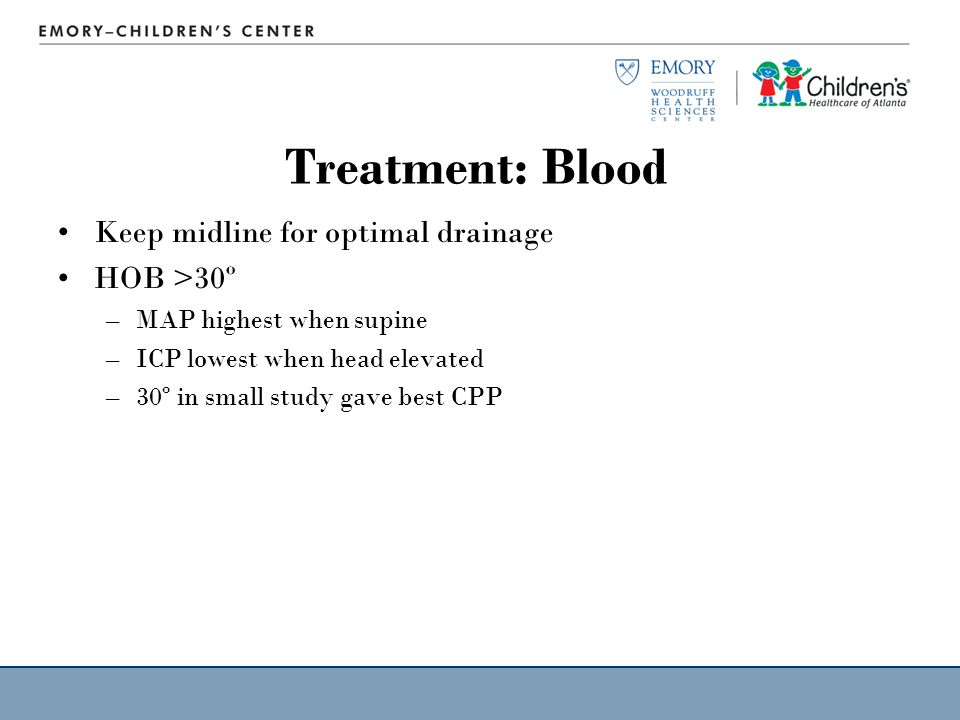 Treatment: Blood Keep midline for optimal drainage HOB >30º –MAP highest when supine –ICP lowest when head elevated –30º in small study gave best CPP