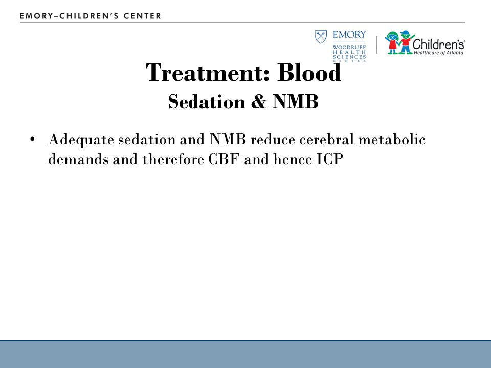 Treatment: Blood Sedation & NMB Adequate sedation and NMB reduce cerebral metabolic demands and therefore CBF and hence ICP