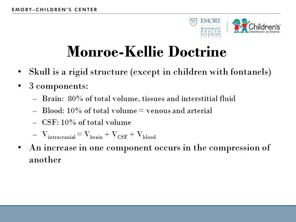 Monroe-Kellie Doctrine Skull is a rigid structure (except in children with fontanels) 3 components: –Brain: 80% of total volume, tissues and interstitial fluid –Blood: 10% of total volume = venous and arterial –CSF: 10% of total volume –V intracranial = V brain + V CSF + V blood An increase in one component occurs in the compression of another