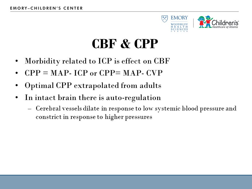 CBF & CPP Morbidity related to ICP is effect on CBF CPP = MAP- ICP or CPP= MAP- CVP Optimal CPP extrapolated from adults In intact brain there is auto-regulation –Cerebral vessels dilate in response to low systemic blood pressure and constrict in response to higher pressures