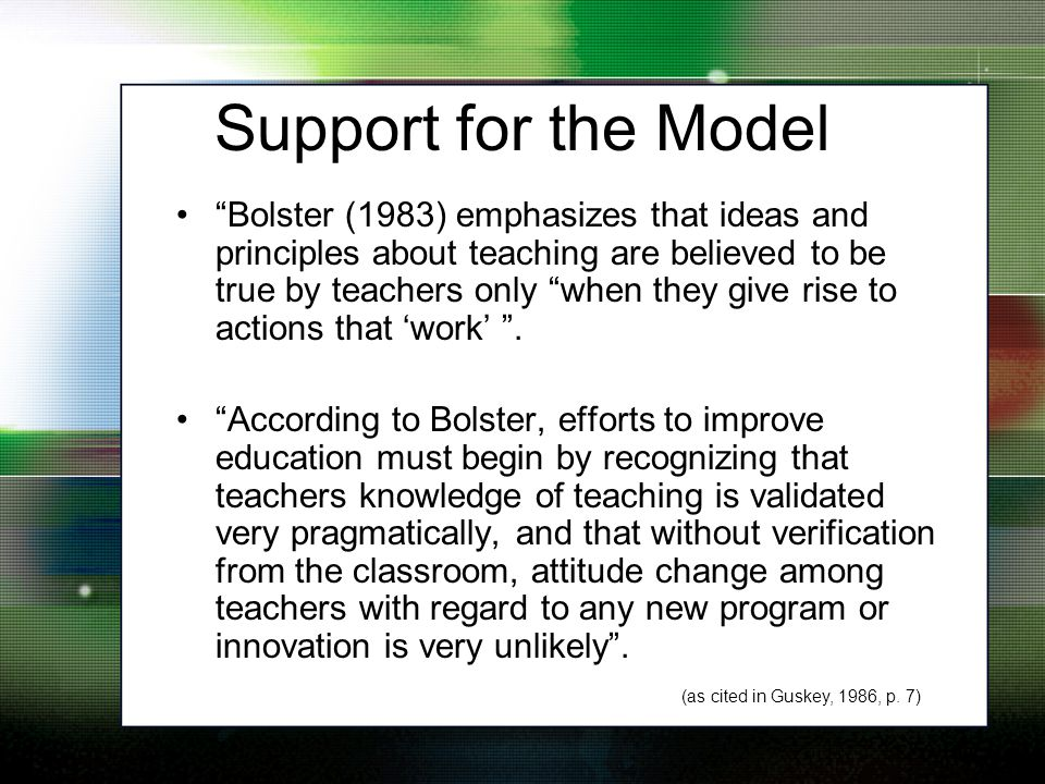 Support for the Model Bolster (1983) emphasizes that ideas and principles about teaching are believed to be true by teachers only when they give rise to actions that 'work' .