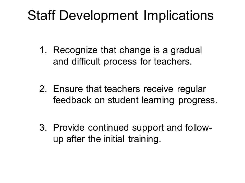 Staff Development Implications 1.Recognize that change is a gradual and difficult process for teachers.