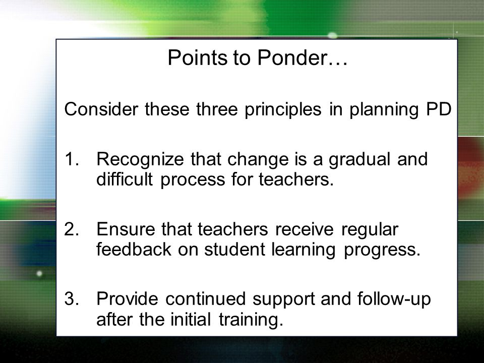 Points to Ponder… Consider these three principles in planning PD 1.Recognize that change is a gradual and difficult process for teachers.