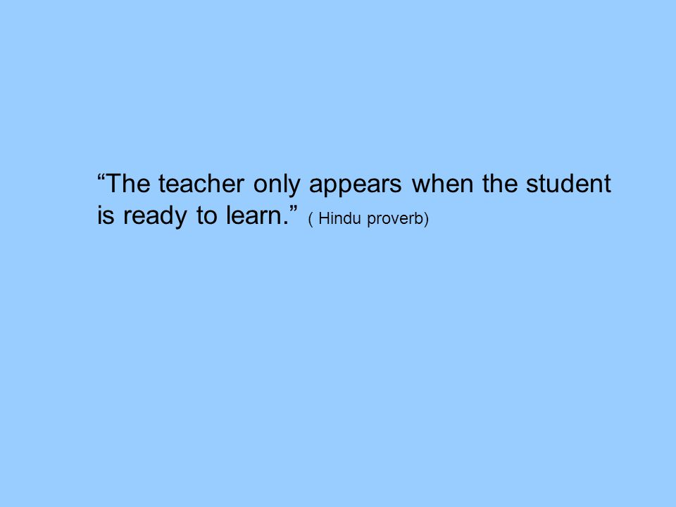 The teacher only appears when the student is ready to learn. ( Hindu proverb)