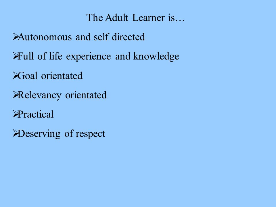 The Adult Learner is…  Autonomous and self directed  Full of life experience and knowledge  Goal orientated  Relevancy orientated  Practical  Deserving of respect