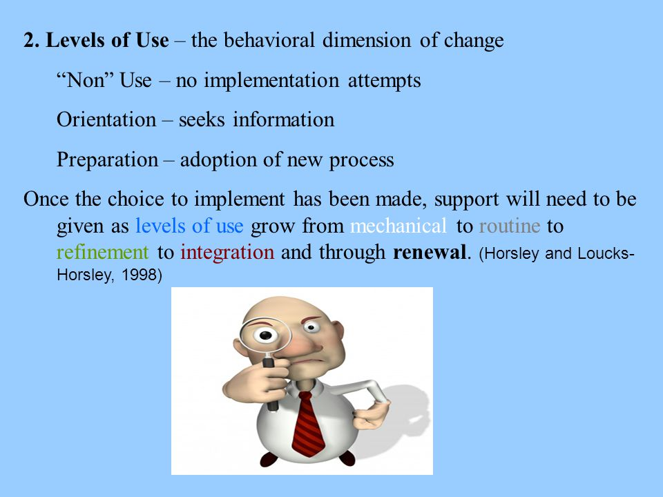 """2. Levels of Use – the behavioral dimension of change """"Non"""" Use – no implementation attempts Orientation – seeks information Preparation – adoption of"""