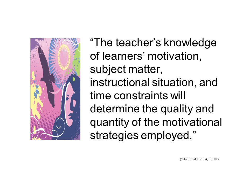 The teacher's knowledge of learners' motivation, subject matter, instructional situation, and time constraints will determine the quality and quantity of the motivational strategies employed. (Wlodrowski, 2004, p.