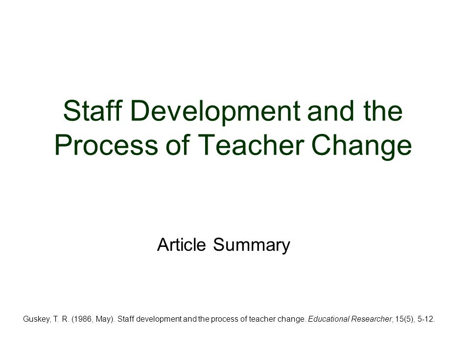 Overview Staff development programs are designed to alter: –Professional practices –Beliefs –Understanding of school persons toward an articulated end Staff development programs are a systematic attempt to bring about: 1.Change in practices 2.Change in beliefs and attitudes 3.Change in the learning outcomes of students