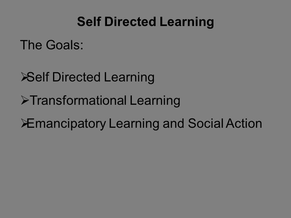 Self Directed Learning The Goals:  Self Directed Learning  Transformational Learning  Emancipatory Learning and Social Action