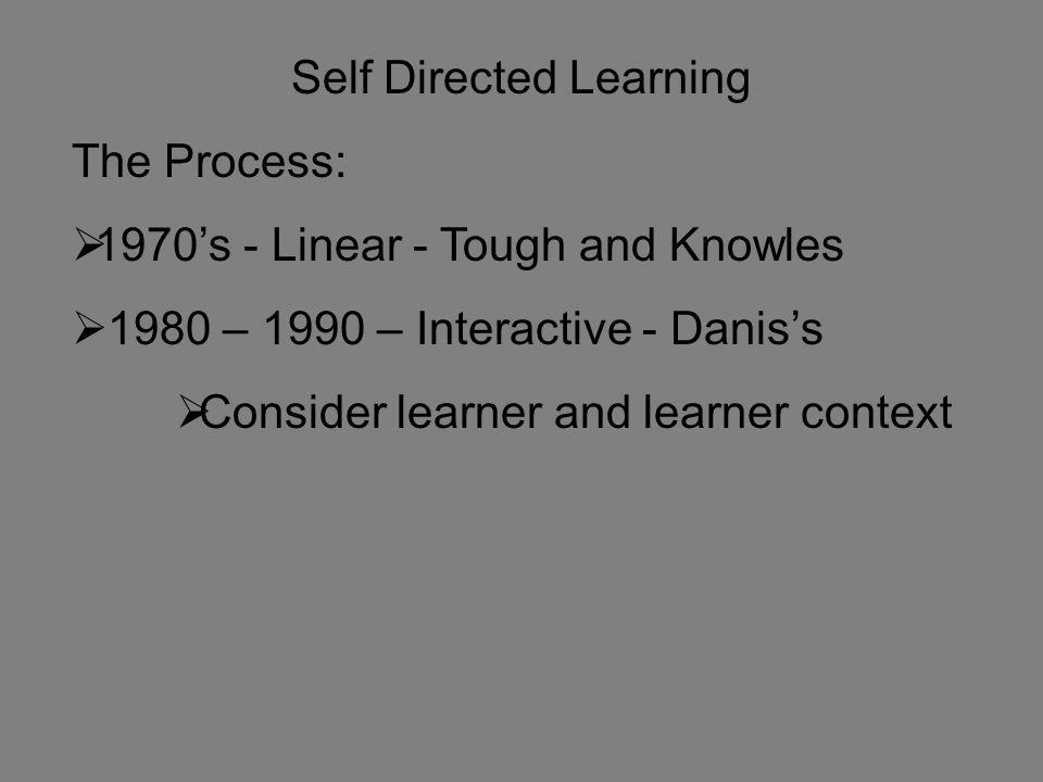Self Directed Learning The Process:  1970's - Linear - Tough and Knowles  1980 – 1990 – Interactive - Danis's  Consider learner and learner context