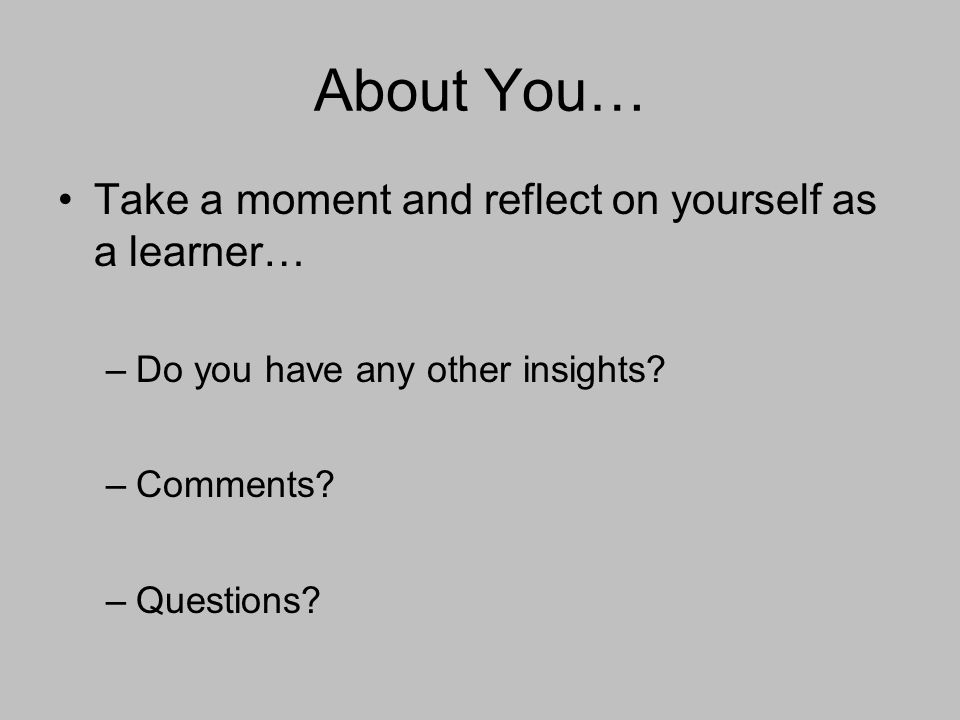 About You… Take a moment and reflect on yourself as a learner… –Do you have any other insights.