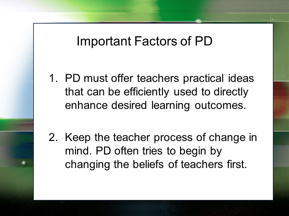 1.PD must offer teachers practical ideas that can be efficiently used to directly enhance desired learning outcomes.
