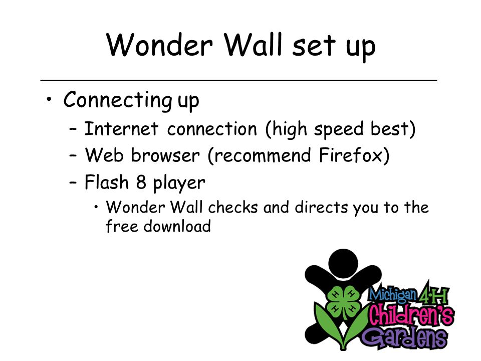 Wonder Wall set up Connecting up –Internet connection (high speed best) –Web browser (recommend Firefox) –Flash 8 player Wonder Wall checks and directs you to the free download