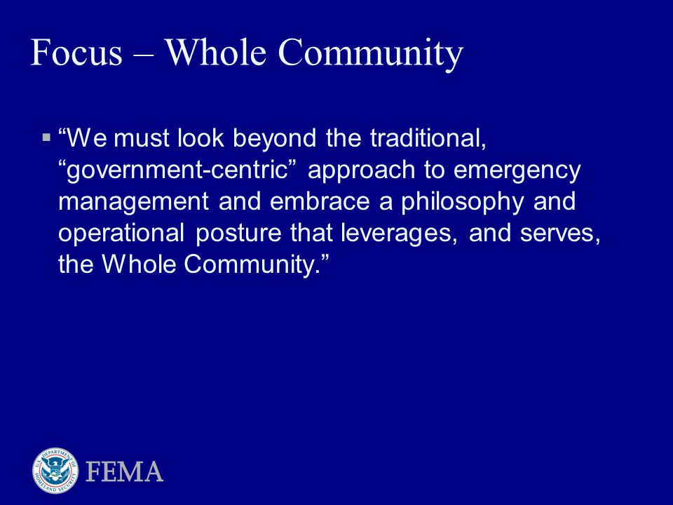 "Focus – Whole Community  ""We must look beyond the traditional, ""government-centric"" approach to emergency management and embrace a philosophy and ope"