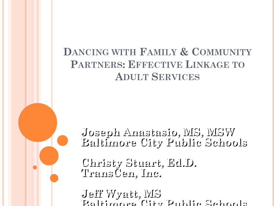 D ANCING WITH F AMILY & C OMMUNITY P ARTNERS : E FFECTIVE L INKAGE TO A DULT S ERVICES Joseph Anastasio, MS, MSW Baltimore City Public Schools Christy