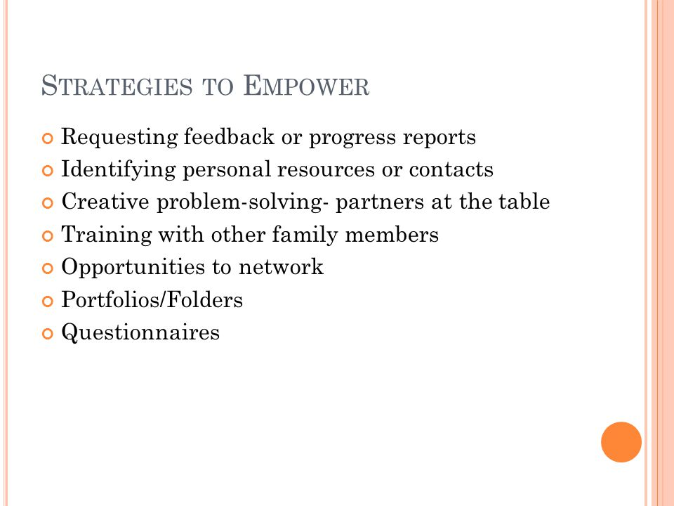 S TRATEGIES TO E MPOWER Requesting feedback or progress reports Identifying personal resources or contacts Creative problem-solving- partners at the t