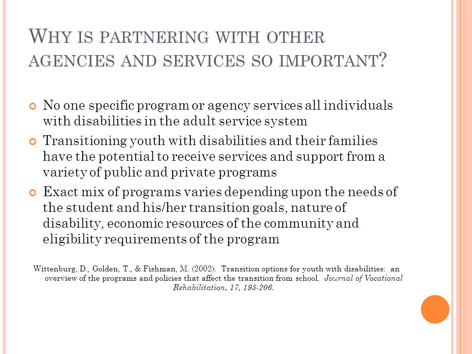 W HY IS PARTNERING WITH OTHER AGENCIES AND SERVICES SO IMPORTANT ? No one specific program or agency services all individuals with disabilities in the