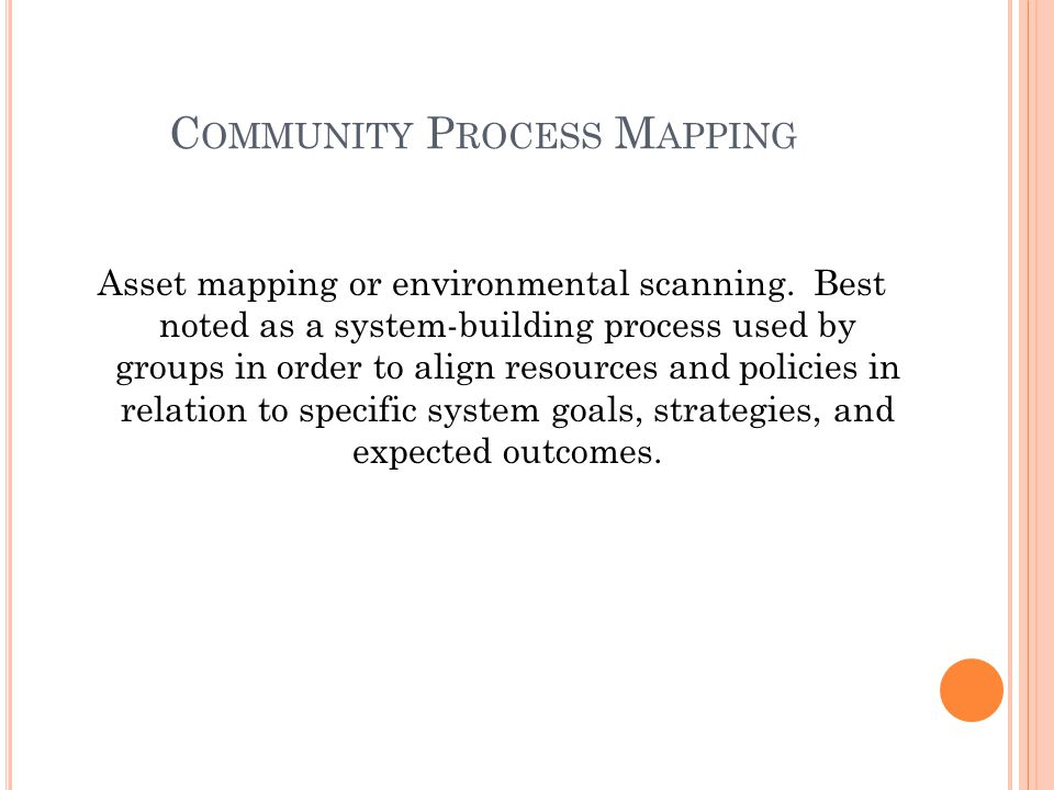 C OMMUNITY P ROCESS M APPING Asset mapping or environmental scanning. Best noted as a system-building process used by groups in order to align resourc