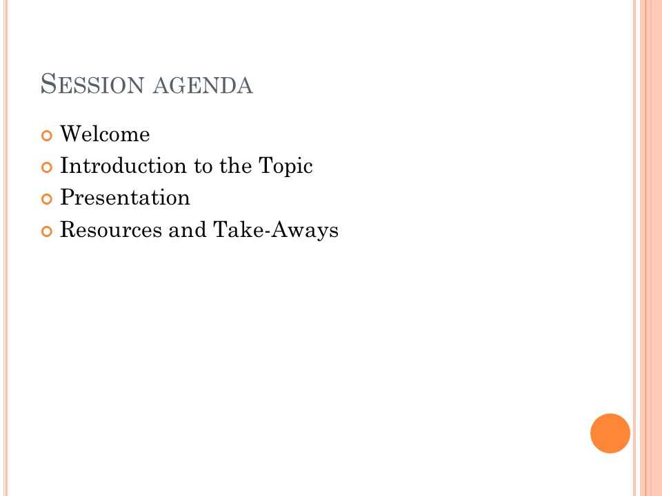 S ESSION AGENDA Welcome Introduction to the Topic Presentation Resources and Take-Aways