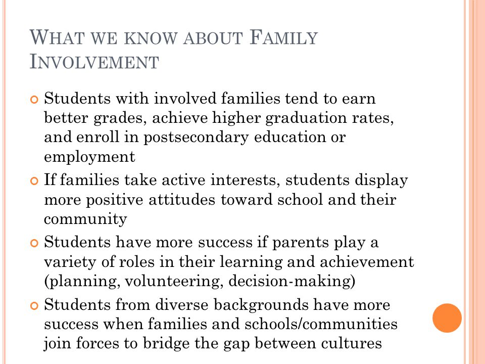 W HAT WE KNOW ABOUT F AMILY I NVOLVEMENT Students with involved families tend to earn better grades, achieve higher graduation rates, and enroll in po