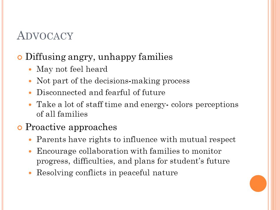 A DVOCACY Diffusing angry, unhappy families May not feel heard Not part of the decisions-making process Disconnected and fearful of future Take a lot